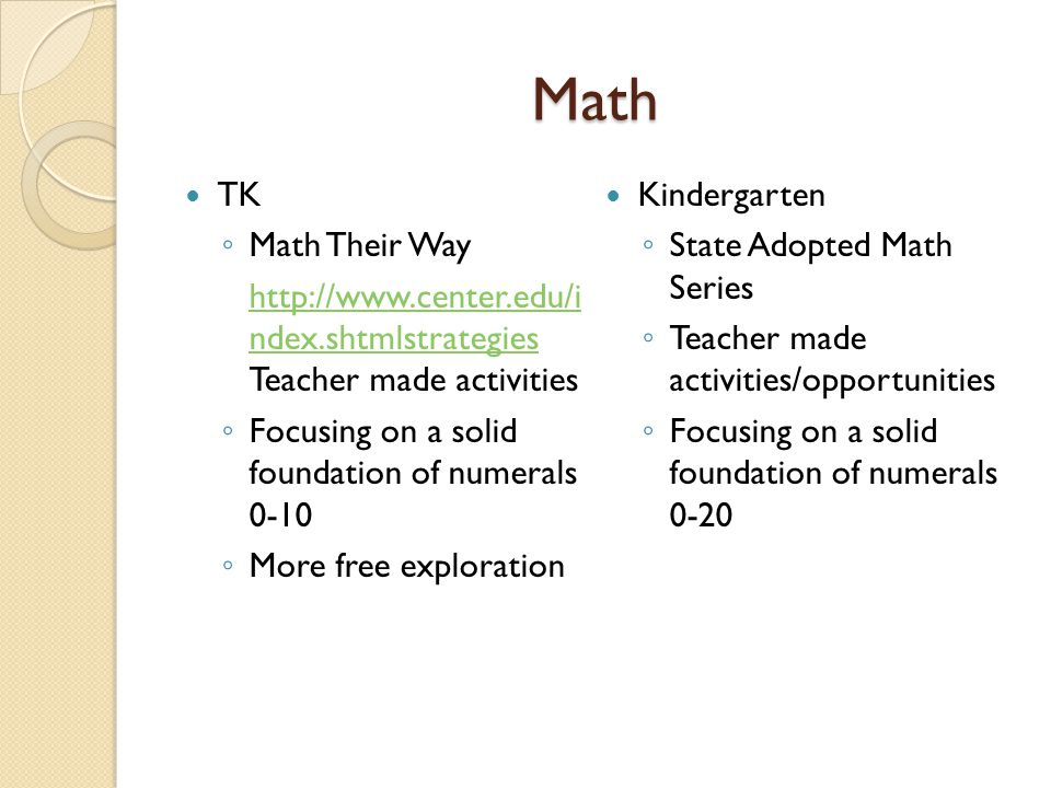 Math TK ◦ Math Their Way http://www.center.edu/i ndex.shtmlstrategies http://www.center.edu/i ndex.shtmlstrategies Teacher made activities ◦ Focusing on a solid foundation of numerals 0-10 ◦ More free exploration Kindergarten ◦ State Adopted Math Series ◦ Teacher made activities/opportunities ◦ Focusing on a solid foundation of numerals 0-20