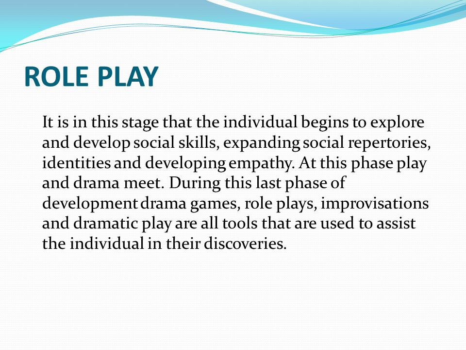 ROLE PLAY It is in this stage that the individual begins to explore and develop social skills, expanding social repertories, identities and developing empathy.