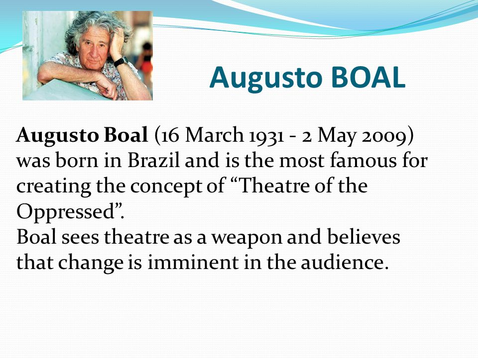 Augusto BOAL Augusto Boal (16 March 1931 - 2 May 2009) was born in Brazil and is the most famous for creating the concept of Theatre of the Oppressed .
