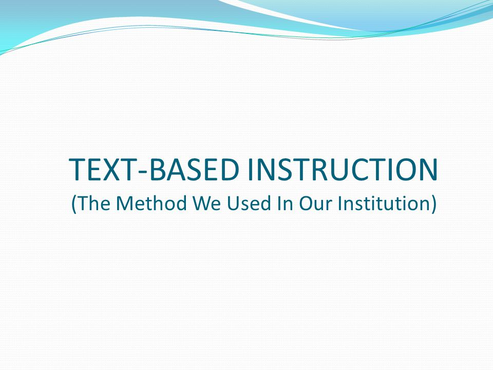 TEXT-BASED INSTRUCTION (The Method We Used In Our Institution)