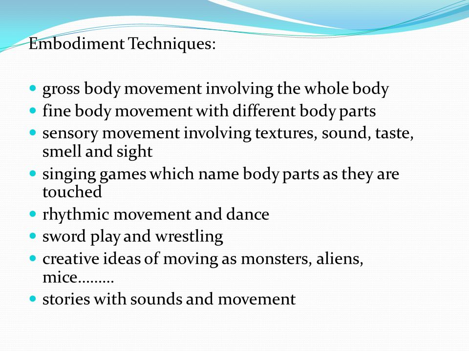 Embodiment Techniques: gross body movement involving the whole body fine body movement with different body parts sensory movement involving textures, sound, taste, smell and sight singing games which name body parts as they are touched rhythmic movement and dance sword play and wrestling creative ideas of moving as monsters, aliens, mice……… stories with sounds and movement