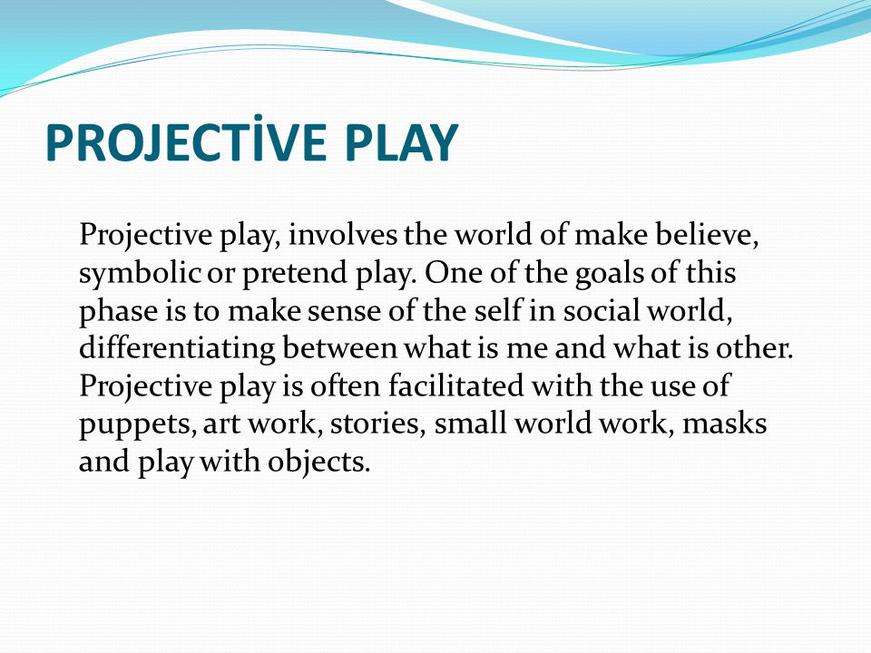 PROJECTİVE PLAY Projective play, involves the world of make believe, symbolic or pretend play.