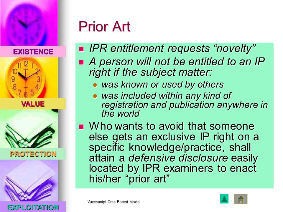 EXISTENCE VALUE PROTECTION EXPLOITATION Waswanipi Cree Forest Model Prior Art IPR entitlement requests novelty IPR entitlement requests novelty A person will not be entitled to an IP right if the subject matter: A person will not be entitled to an IP right if the subject matter: was known or used by others was known or used by others was included within any kind of registration and publication anywhere in the world was included within any kind of registration and publication anywhere in the world Who wants to avoid that someone else gets an exclusive IP right on a specific knowledge/practice, shall attain a defensive disclosure easily located by IPR examiners to enact his/her prior art Who wants to avoid that someone else gets an exclusive IP right on a specific knowledge/practice, shall attain a defensive disclosure easily located by IPR examiners to enact his/her prior art