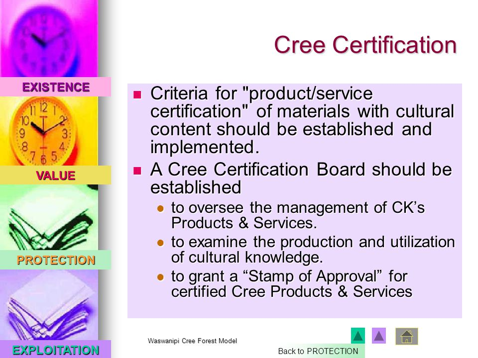 EXISTENCE VALUE PROTECTION EXPLOITATION Waswanipi Cree Forest Model Cree Certification Criteria for product/service certification of materials with cultural content should be established and implemented.