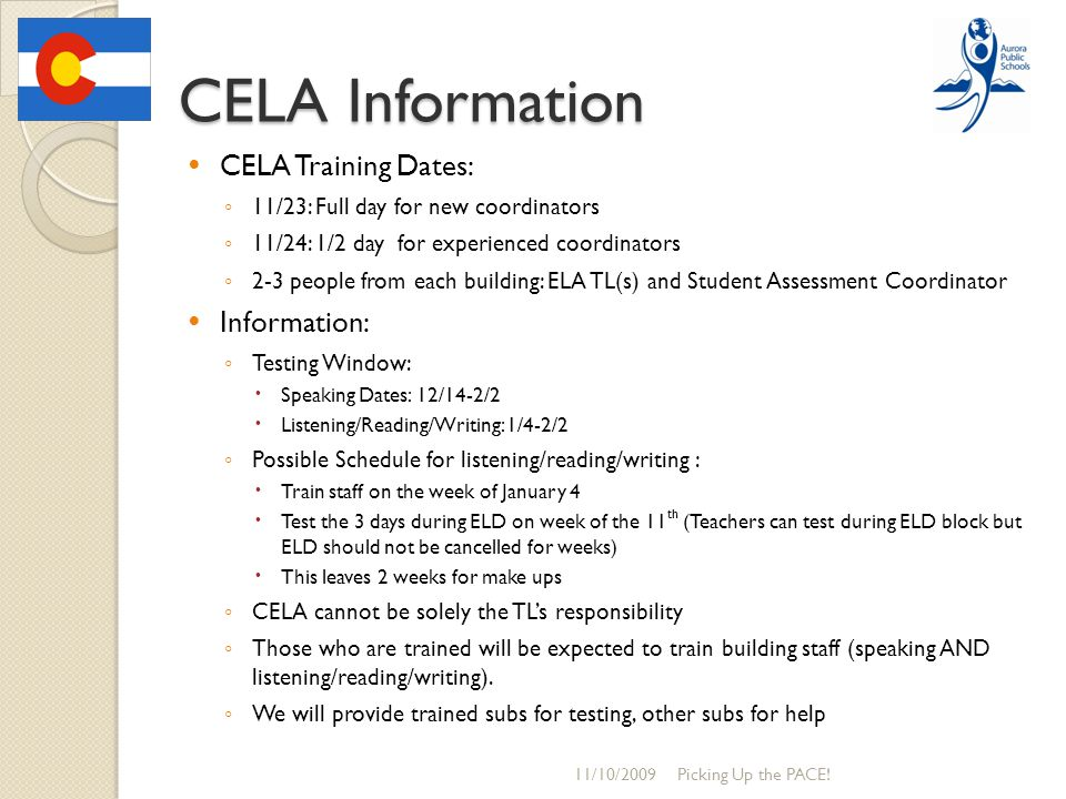 CELA Information CELA Training Dates: ◦ 11/23: Full day for new coordinators ◦ 11/24: 1/2 day for experienced coordinators ◦ 2-3 people from each building: ELA TL(s) and Student Assessment Coordinator Information: ◦ Testing Window:  Speaking Dates: 12/14-2/2  Listening/Reading/Writing: 1/4-2/2 ◦ Possible Schedule for listening/reading/writing :  Train staff on the week of January 4  Test the 3 days during ELD on week of the 11 th (Teachers can test during ELD block but ELD should not be cancelled for weeks)  This leaves 2 weeks for make ups ◦ CELA cannot be solely the TL's responsibility ◦ Those who are trained will be expected to train building staff (speaking AND listening/reading/writing).