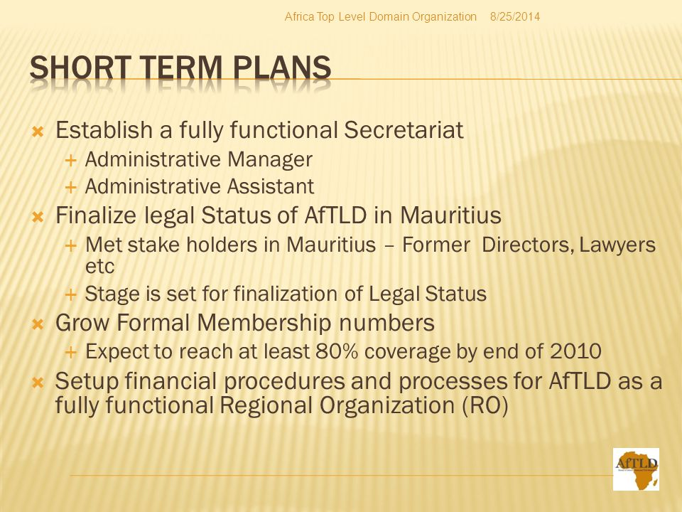  Establish a fully functional Secretariat  Administrative Manager  Administrative Assistant  Finalize legal Status of AfTLD in Mauritius  Met stake holders in Mauritius – Former Directors, Lawyers etc  Stage is set for finalization of Legal Status  Grow Formal Membership numbers  Expect to reach at least 80% coverage by end of 2010  Setup financial procedures and processes for AfTLD as a fully functional Regional Organization (RO) 8/25/2014Africa Top Level Domain Organization