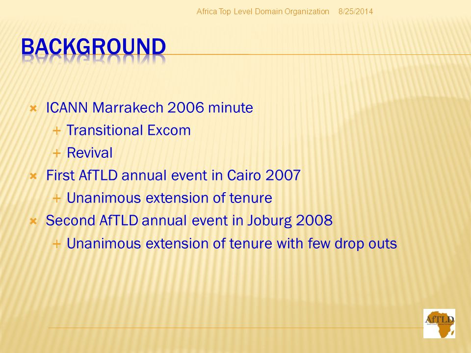  ICANN Marrakech 2006 minute  Transitional Excom  Revival  First AfTLD annual event in Cairo 2007  Unanimous extension of tenure  Second AfTLD annual event in Joburg 2008  Unanimous extension of tenure with few drop outs 8/25/2014Africa Top Level Domain Organization