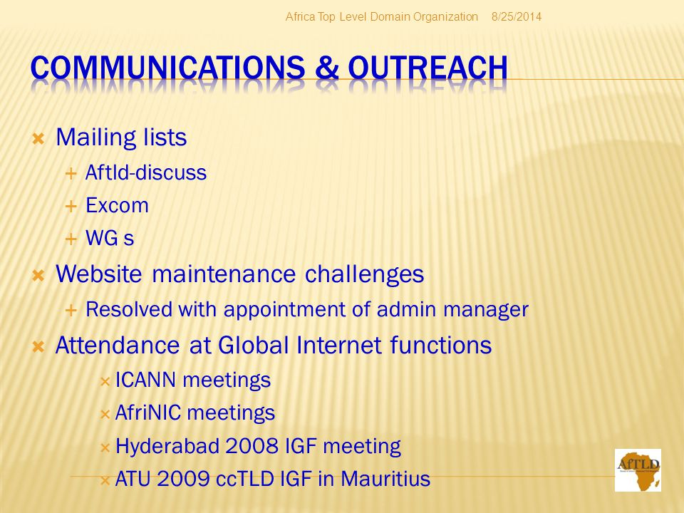  Mailing lists  Aftld-discuss  Excom  WG s  Website maintenance challenges  Resolved with appointment of admin manager  Attendance at Global Internet functions  ICANN meetings  AfriNIC meetings  Hyderabad 2008 IGF meeting  ATU 2009 ccTLD IGF in Mauritius 8/25/2014Africa Top Level Domain Organization