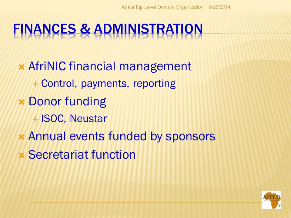  AfriNIC financial management  Control, payments, reporting  Donor funding  ISOC, Neustar  Annual events funded by sponsors  Secretariat function 8/25/2014Africa Top Level Domain Organization