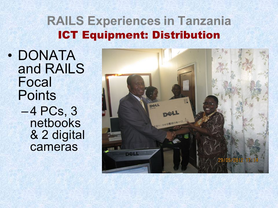 RAILS Experiences in Tanzania ICT Equipment: Distribution DONATA and RAILS Focal Points –4 PCs, 3 netbooks & 2 digital cameras