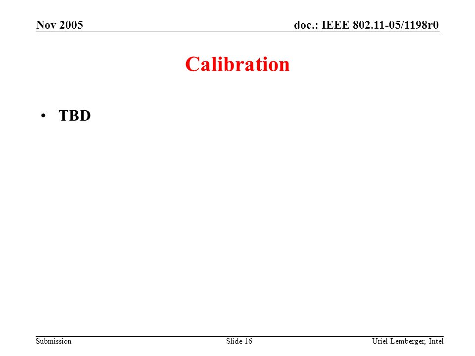 doc.: IEEE 802.11-05/1198r0 Submission Nov 2005 Uriel Lemberger, IntelSlide 16 Calibration TBD
