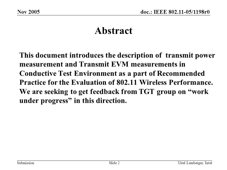 doc.: IEEE 802.11-05/1198r0 Submission Nov 2005 Uriel Lemberger, IntelSlide 2 Abstract This document introduces the description of transmit power measurement and Transmit EVM measurements in Conductive Test Environment as a part of Recommended Practice for the Evaluation of 802.11 Wireless Performance.