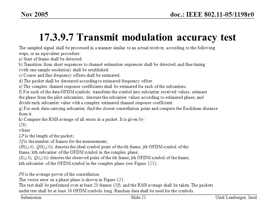 doc.: IEEE 802.11-05/1198r0 Submission Nov 2005 Uriel Lemberger, IntelSlide 21 17.3.9.7 Transmit modulation accuracy test The sampled signal shall be processed in a manner similar to an actual receiver, according to the following steps, or an equivalent procedure: a) Start of frame shall be detected.
