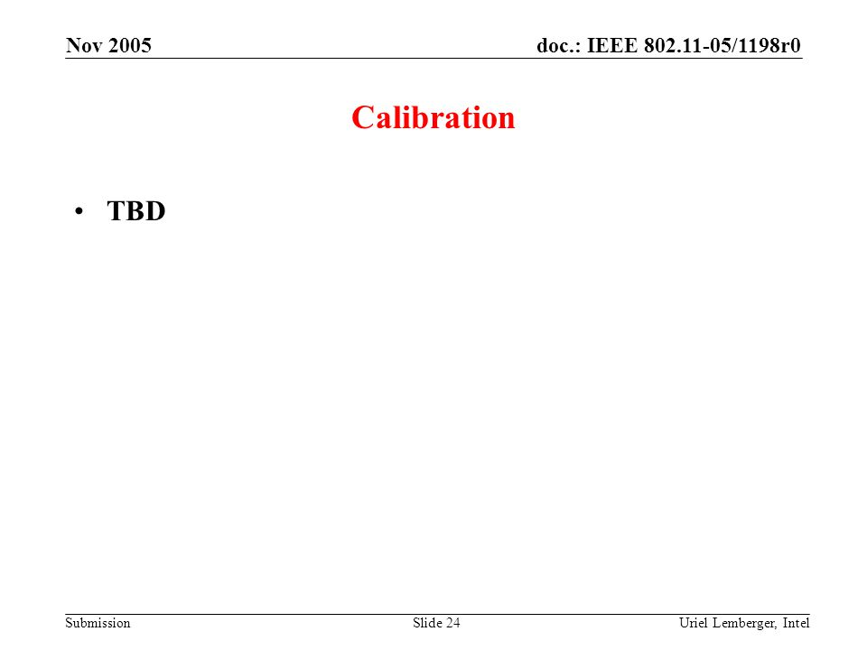 doc.: IEEE 802.11-05/1198r0 Submission Nov 2005 Uriel Lemberger, IntelSlide 24 Calibration TBD