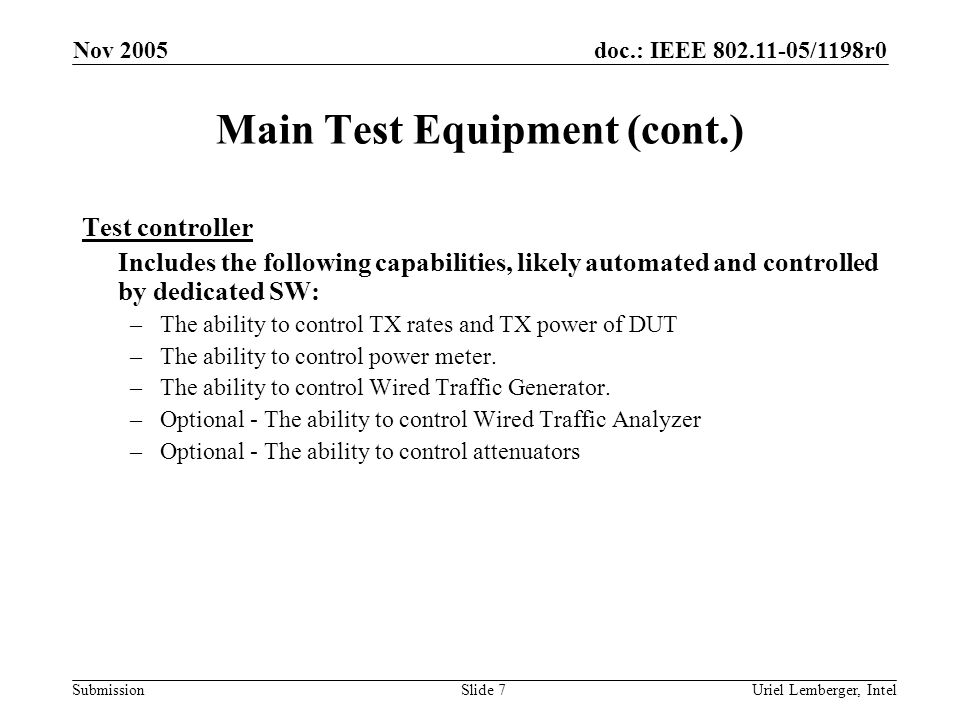 doc.: IEEE 802.11-05/1198r0 Submission Nov 2005 Uriel Lemberger, IntelSlide 7 Main Test Equipment (cont.) Test controller Includes the following capabilities, likely automated and controlled by dedicated SW: –The ability to control TX rates and TX power of DUT –The ability to control power meter.