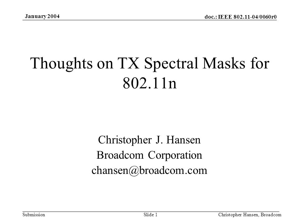 doc.: IEEE 802.11-04/0060r0 Submission January 2004 Christopher Hansen, BroadcomSlide 1 Thoughts on TX Spectral Masks for 802.11n Christopher J.