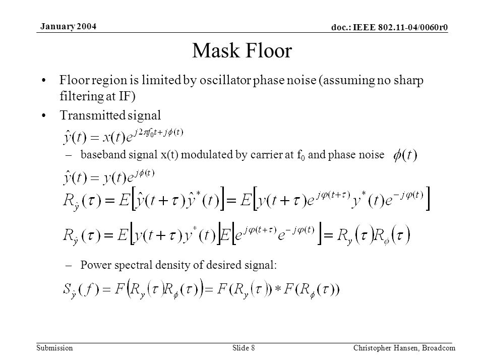 doc.: IEEE 802.11-04/0060r0 Submission January 2004 Christopher Hansen, BroadcomSlide 8 Mask Floor Floor region is limited by oscillator phase noise (assuming no sharp filtering at IF) Transmitted signal –baseband signal x(t) modulated by carrier at f 0 and phase noise –Power spectral density of desired signal:
