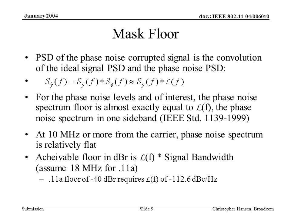 doc.: IEEE 802.11-04/0060r0 Submission January 2004 Christopher Hansen, BroadcomSlide 9 Mask Floor PSD of the phase noise corrupted signal is the convolution of the ideal signal PSD and the phase noise PSD: For the phase noise levels and of interest, the phase noise spectrum floor is almost exactly equal to L (f), the phase noise spectrum in one sideband (IEEE Std.