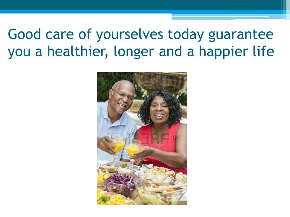 Good care of yourselves today guarantee you a healthier, longer and a happier life