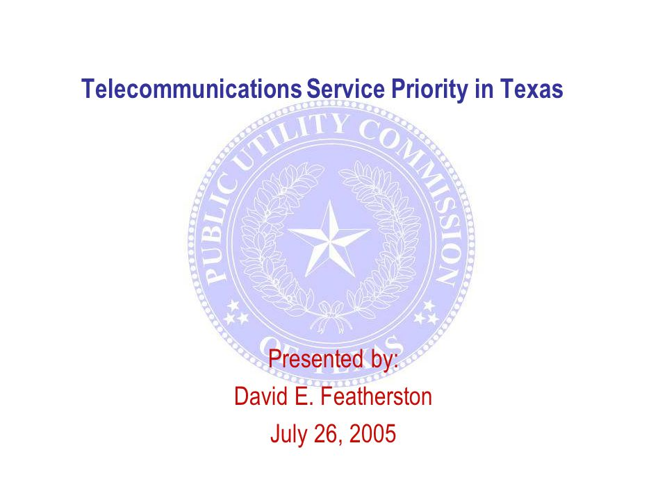 Telecommunications Service Priority in Texas Presented by: David E. Featherston July 26, 2005