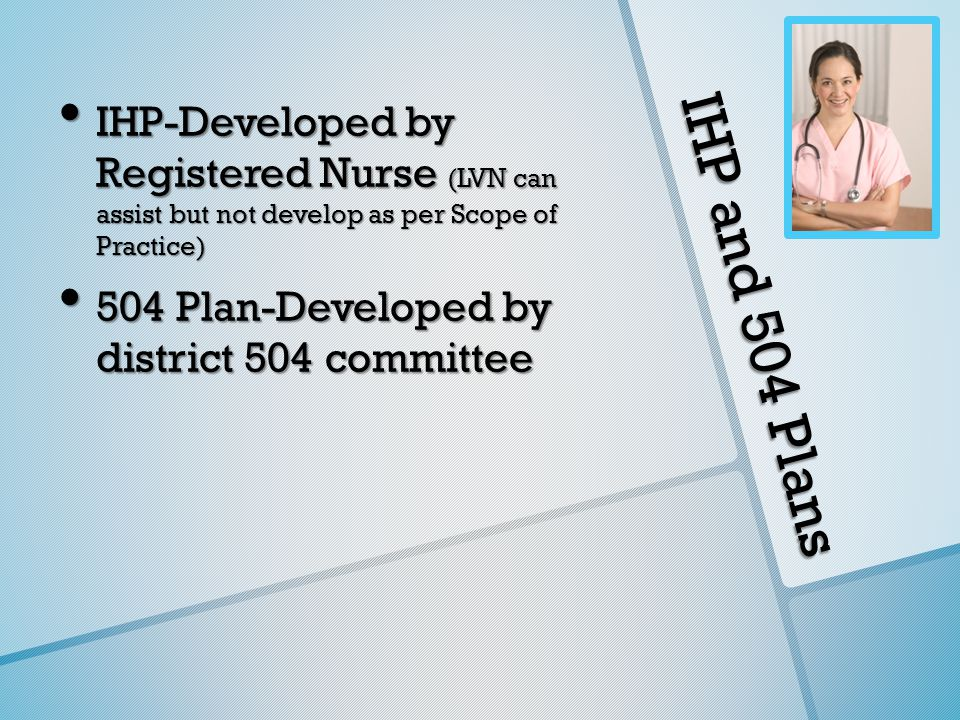 IHP and 504 Plans IHP-Developed by Registered Nurse (LVN can assist but not develop as per Scope of Practice) IHP-Developed by Registered Nurse (LVN can assist but not develop as per Scope of Practice) 504 Plan-Developed by district 504 committee 504 Plan-Developed by district 504 committee