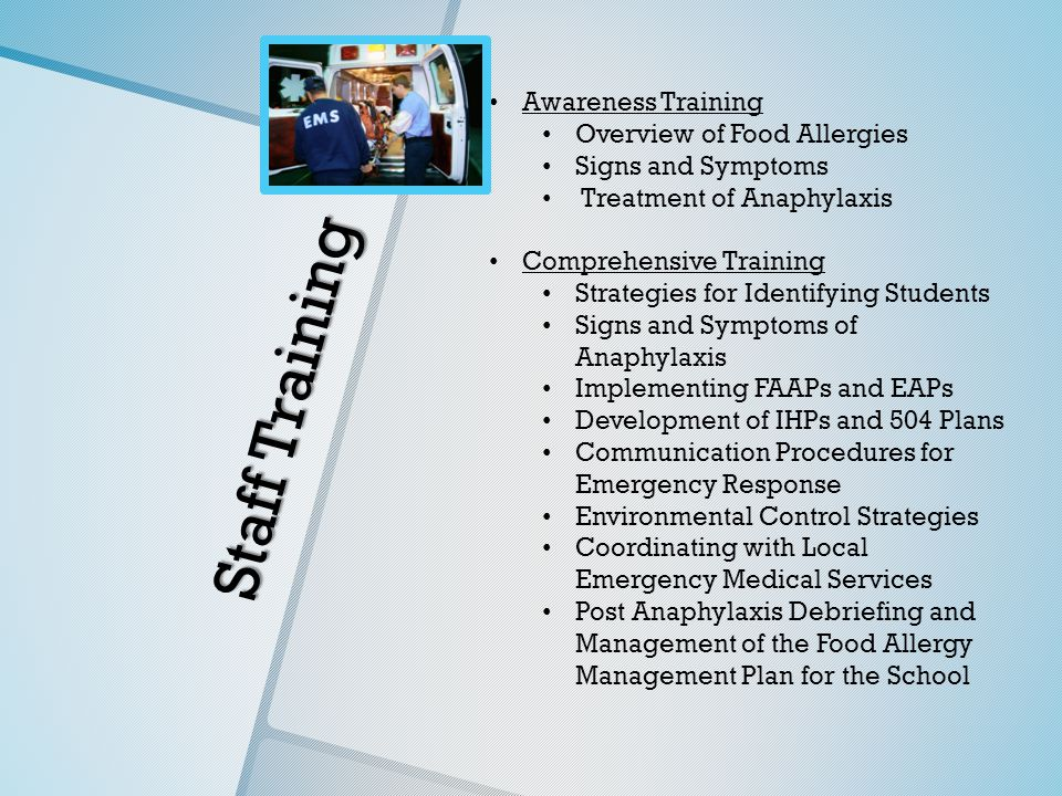 Staff Training Awareness Training Overview of Food Allergies Signs and Symptoms Treatment of Anaphylaxis Comprehensive Training Strategies for Identifying Students Signs and Symptoms of Anaphylaxis Implementing FAAPs and EAPs Development of IHPs and 504 Plans Communication Procedures for Emergency Response Environmental Control Strategies Coordinating with Local Emergency Medical Services Post Anaphylaxis Debriefing and Management of the Food Allergy Management Plan for the School