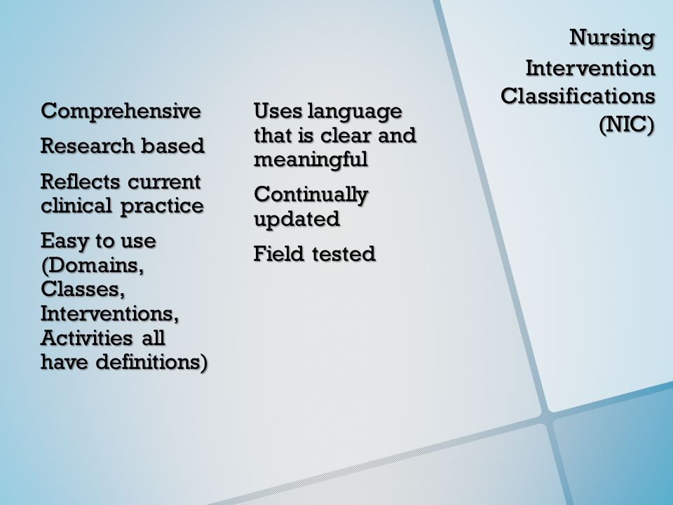 Nursing Intervention Classifications (NIC) Nursing Intervention Classifications (NIC) Comprehensive Research based Reflects current clinical practice Easy to use (Domains, Classes, Interventions, Activities all have definitions) Uses language that is clear and meaningful Continually updated Field tested