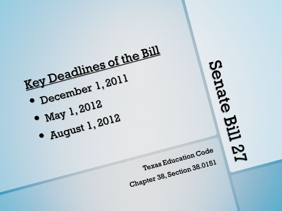 Senate Bill 27 Key Deadlines of the Bill December 1, 2011 December 1, 2011 May 1, 2012 May 1, 2012 August 1, 2012 August 1, 2012 Texas Education Code Chapter 38, Section 38.0151