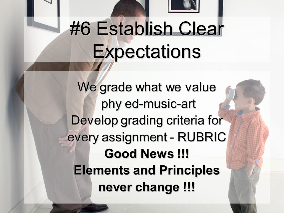 #6 Establish Clear Expectations We grade what we value phy ed-music-art phy ed-music-art Develop grading criteria for every assignment - RUBRIC Good News !!.