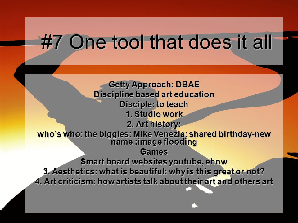 #7 One tool that does it all #7 One tool that does it all Getty Approach: DBAE Discipline based art education Disciple: to teach 1.
