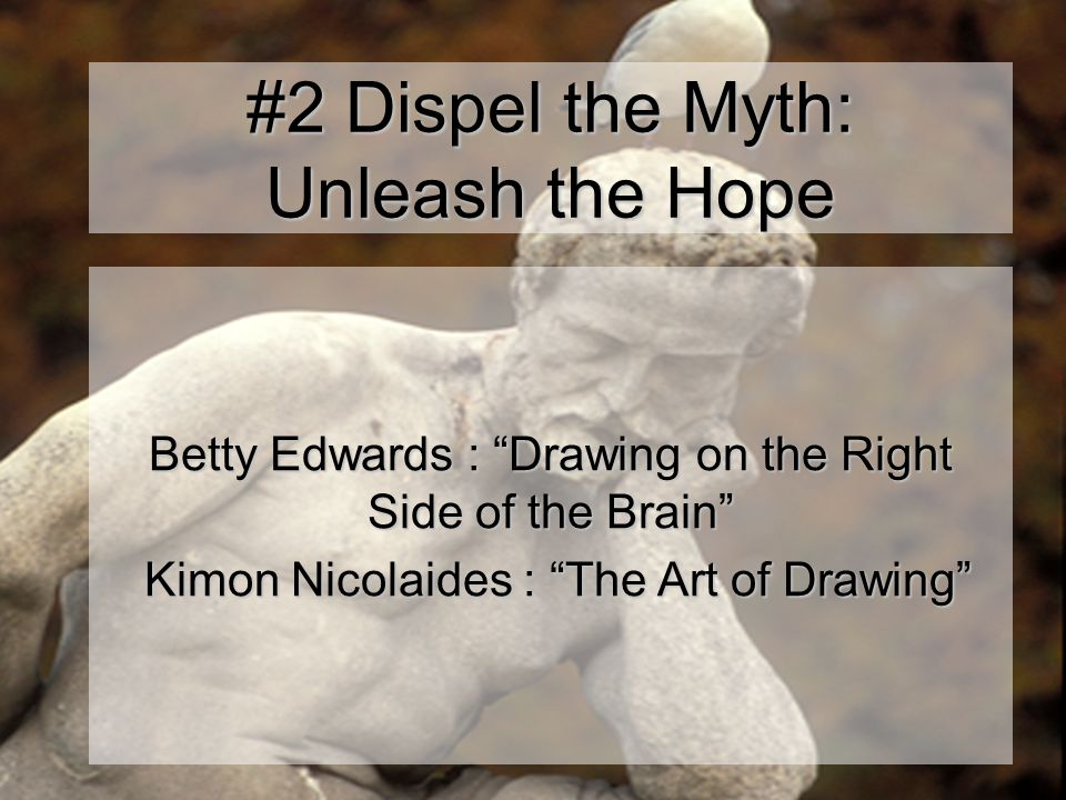 #2 Dispel the Myth: Unleash the Hope Betty Edwards : Drawing on the Right Side of the Brain Kimon Nicolaides : The Art of Drawing Kimon Nicolaides : The Art of Drawing