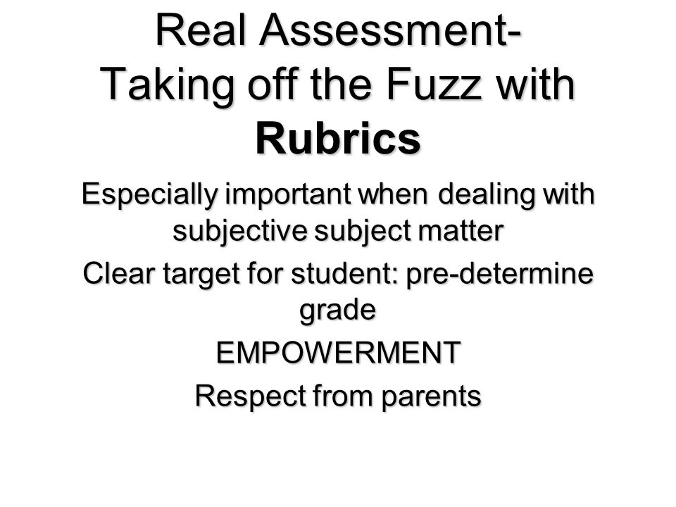 Real Assessment- Taking off the Fuzz with Rubrics Especially important when dealing with subjective subject matter Clear target for student: pre-determine grade EMPOWERMENT Respect from parents