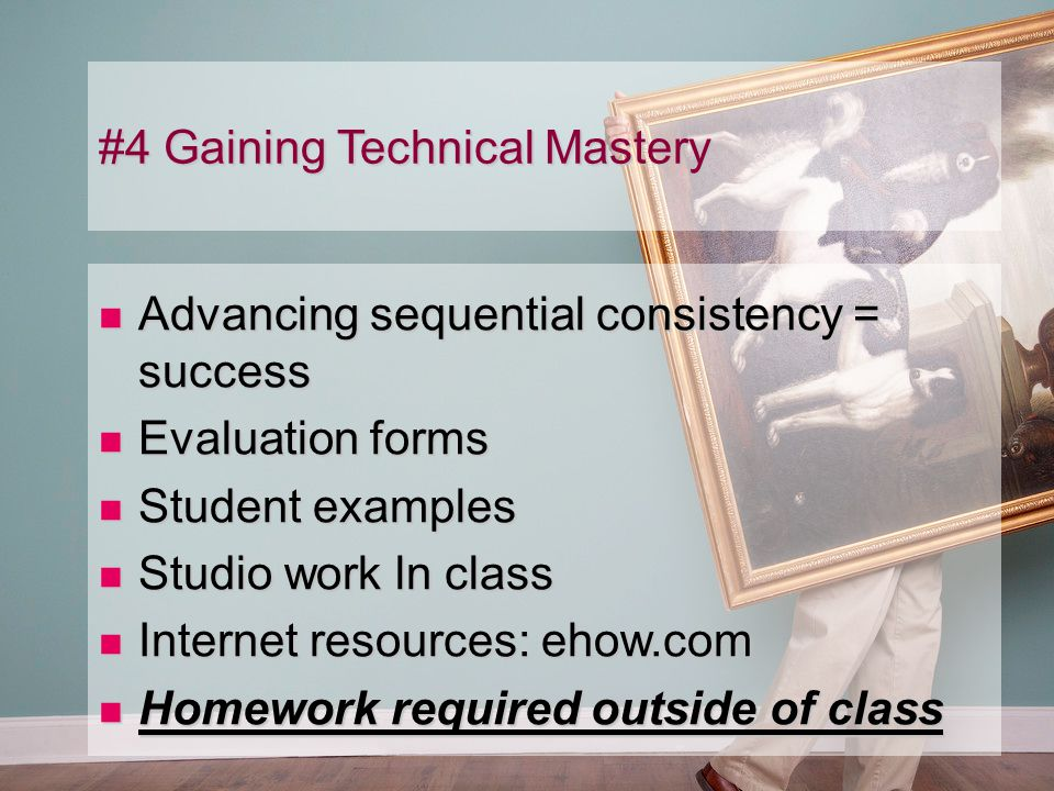 #4 Gaining Technical Mastery Advancing sequential consistency = success Advancing sequential consistency = success Evaluation forms Evaluation forms Student examples Student examples Studio work ln class Studio work ln class Internet resources: ehow.com Internet resources: ehow.com Homework required outside of class Homework required outside of class