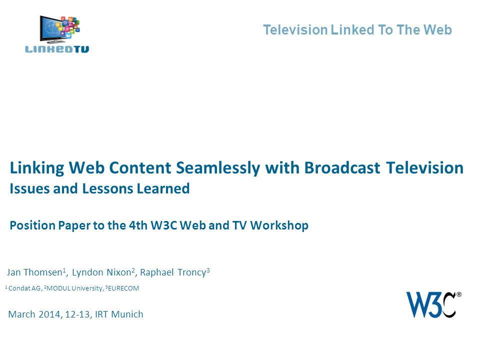 Television Linked To The Web Jan Thomsen 1, Lyndon Nixon 2, Raphael Troncy 3 Linking Web Content Seamlessly with Broadcast Television Issues and Lessons Learned Position Paper to the 4th W3C Web and TV Workshop March 2014, 12-13, IRT Munich 1 Condat AG, 2 MODUL University, 3 EURECOM