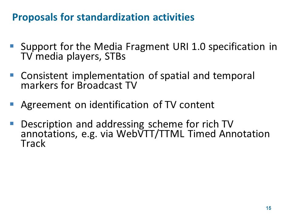 15  Support for the Media Fragment URI 1.0 specification in TV media players, STBs  Consistent implementation of spatial and temporal markers for Broadcast TV  Agreement on identification of TV content  Description and addressing scheme for rich TV annotations, e.g.