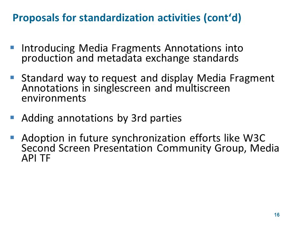 16  Introducing Media Fragments Annotations into production and metadata exchange standards  Standard way to request and display Media Fragment Annotations in singlescreen and multiscreen environments  Adding annotations by 3rd parties  Adoption in future synchronization efforts like W3C Second Screen Presentation Community Group, Media API TF Proposals for standardization activities (cont'd) 4th W3CWeb & TV Workshop
