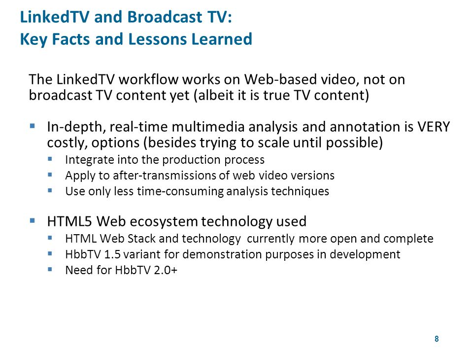 8 The LinkedTV workflow works on Web-based video, not on broadcast TV content yet (albeit it is true TV content)  In-depth, real-time multimedia analysis and annotation is VERY costly, options (besides trying to scale until possible)  Integrate into the production process  Apply to after-transmissions of web video versions  Use only less time-consuming analysis techniques  HTML5 Web ecosystem technology used  HTML Web Stack and technology currently more open and complete  HbbTV 1.5 variant for demonstration purposes in development  Need for HbbTV 2.0+ LinkedTV and Broadcast TV: Key Facts and Lessons Learned 4th W3CWeb & TV Workshop