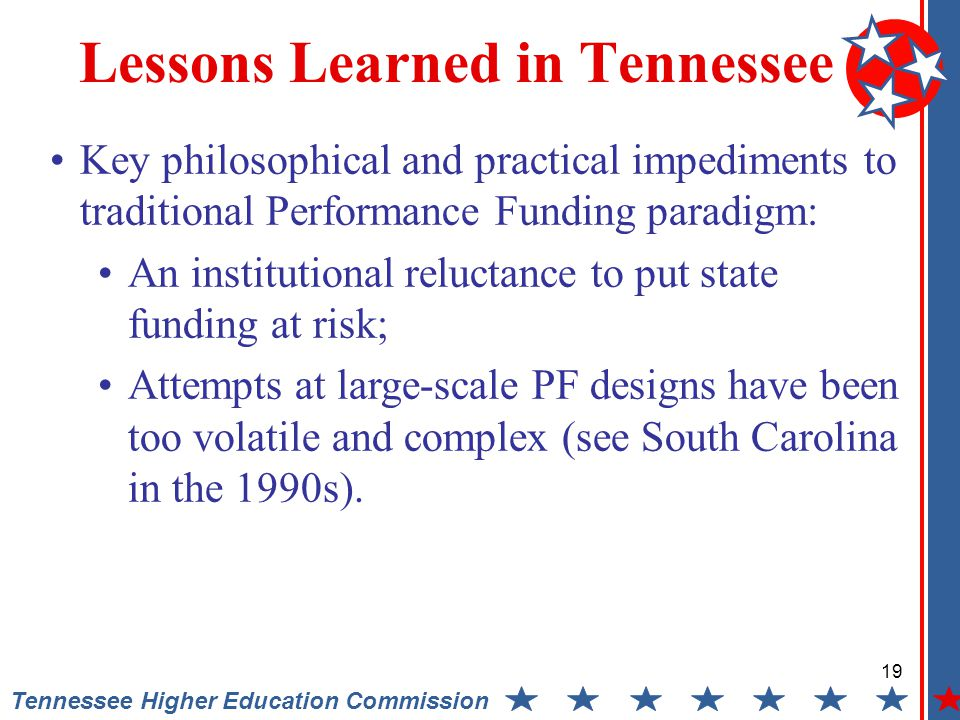 19 Tennessee Higher Education Commission Lessons Learned in Tennessee Key philosophical and practical impediments to traditional Performance Funding paradigm: An institutional reluctance to put state funding at risk; Attempts at large-scale PF designs have been too volatile and complex (see South Carolina in the 1990s).