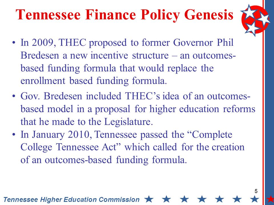 5 Tennessee Higher Education Commission Tennessee Finance Policy Genesis In 2009, THEC proposed to former Governor Phil Bredesen a new incentive structure – an outcomes- based funding formula that would replace the enrollment based funding formula.