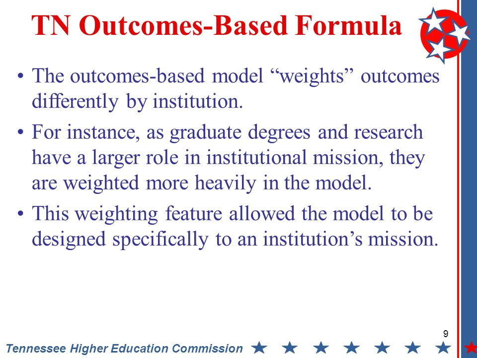 9 Tennessee Higher Education Commission TN Outcomes-Based Formula The outcomes-based model weights outcomes differently by institution.