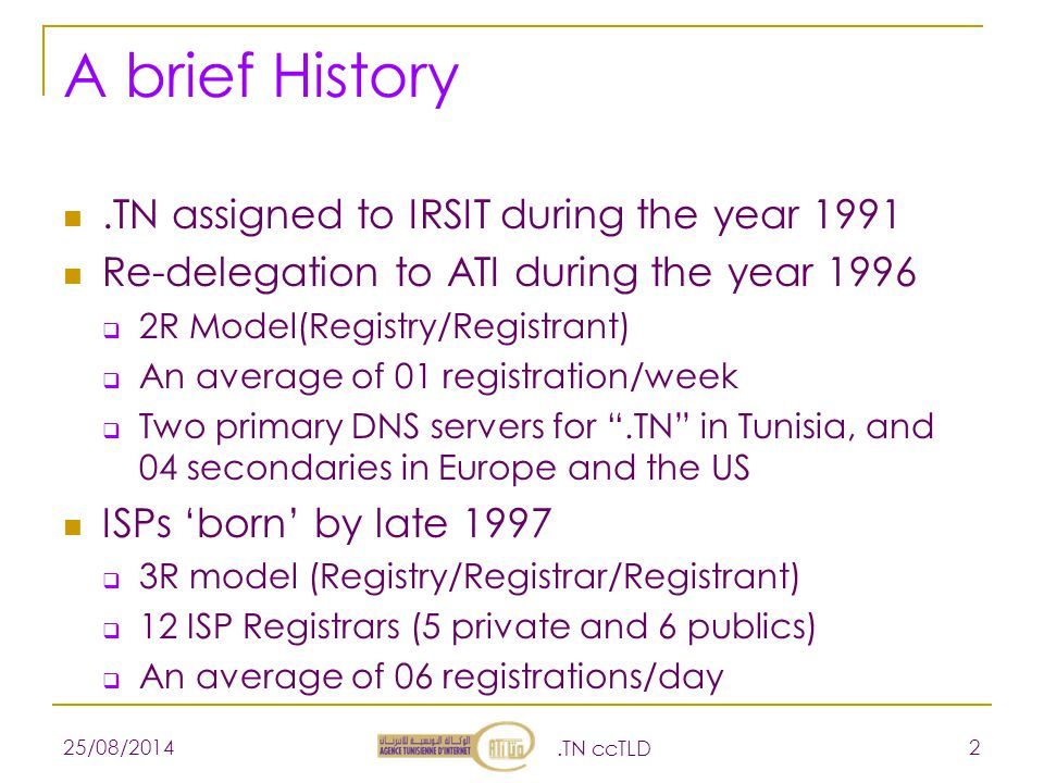 A brief History.TN assigned to IRSIT during the year 1991 Re-delegation to ATI during the year 1996  2R Model(Registry/Registrant)  An average of 01 registration/week  Two primary DNS servers for .TN in Tunisia, and 04 secondaries in Europe and the US ISPs 'born' by late 1997  3R model (Registry/Registrar/Registrant)  12 ISP Registrars (5 private and 6 publics)  An average of 06 registrations/day 25/08/2014.TN ccTLD 2