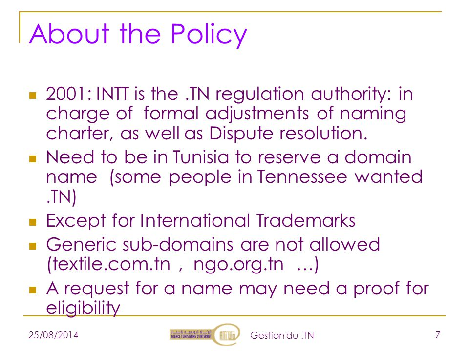25/08/2014 Gestion du.TN 7 About the Policy 2001: INTT is the.TN regulation authority: in charge of formal adjustments of naming charter, as well as Dispute resolution.