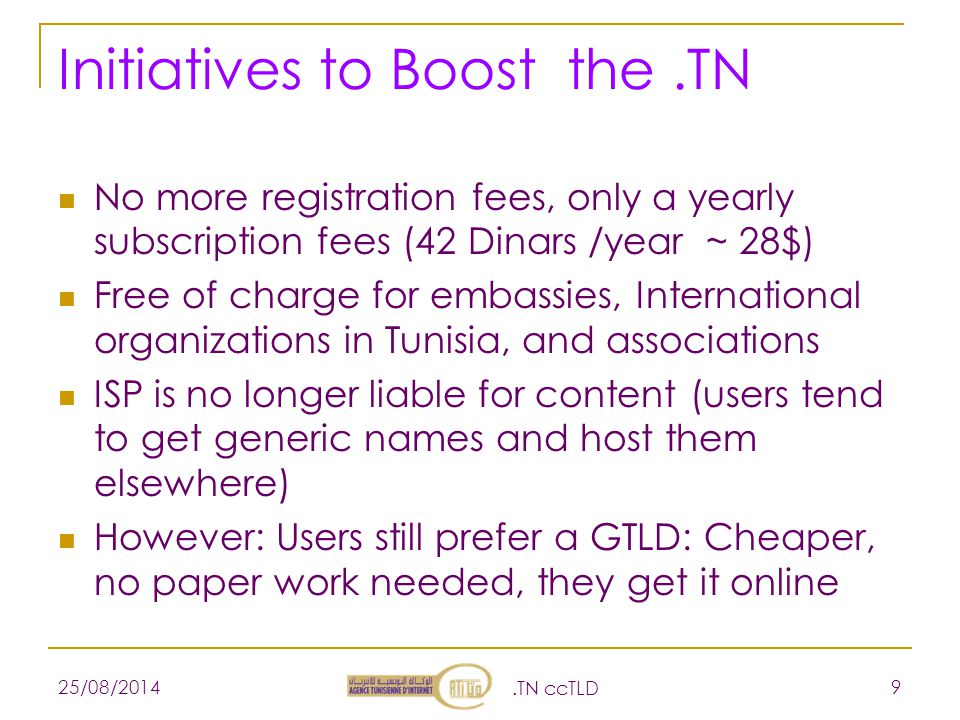 Initiatives to Boost the.TN No more registration fees, only a yearly subscription fees (42 Dinars /year ~ 28$) Free of charge for embassies, International organizations in Tunisia, and associations ISP is no longer liable for content (users tend to get generic names and host them elsewhere) However: Users still prefer a GTLD: Cheaper, no paper work needed, they get it online 25/08/2014.TN ccTLD 9