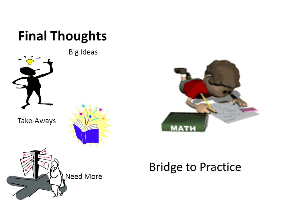 Final Thoughts Bridge to Practice Big Ideas Take-Aways I Need More