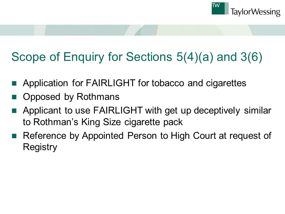 Scope of Enquiry for Sections 5(4)(a) and 3(6) Application for FAIRLIGHT for tobacco and cigarettes Opposed by Rothmans Applicant to use FAIRLIGHT with get up deceptively similar to Rothman's King Size cigarette pack Reference by Appointed Person to High Court at request of Registry