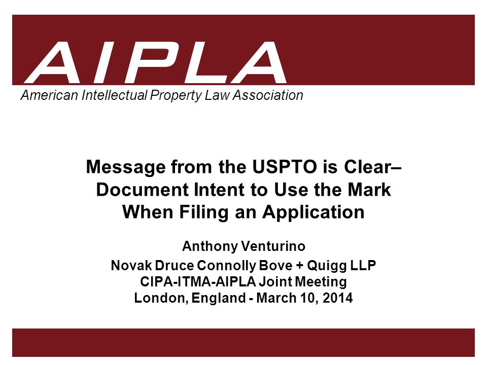 1 1 1 AIPLA Firm Logo American Intellectual Property Law Association Message from the USPTO is Clear– Document Intent to Use the Mark When Filing an Application Anthony Venturino Novak Druce Connolly Bove + Quigg LLP CIPA-ITMA-AIPLA Joint Meeting London, England - March 10, 2014