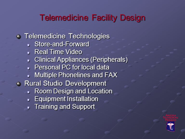 Telemedicine Facility Design Telemedicine Technologies Store-and-Forward Store-and-Forward Real Time Video Real Time Video Clinical Appliances (Peripherals) Clinical Appliances (Peripherals) Personal PC for local data Personal PC for local data Multiple Phonelines and FAX Multiple Phonelines and FAX Rural Studio Development Room Design and Location Room Design and Location Equipment Installation Equipment Installation Training and Support Training and Support