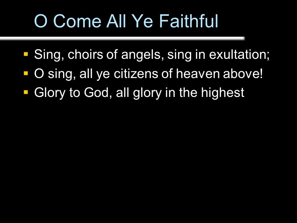 O Come All Ye Faithful  Sing, choirs of angels, sing in exultation;  O sing, all ye citizens of heaven above.