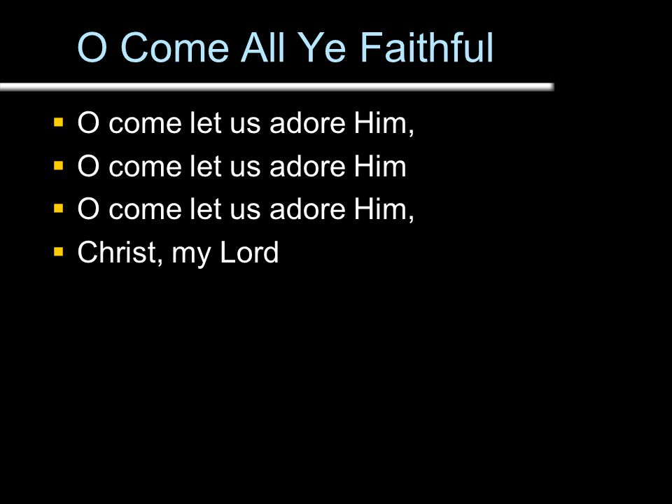 O Come All Ye Faithful  O come let us adore Him,  O come let us adore Him  O come let us adore Him,  Christ, my Lord