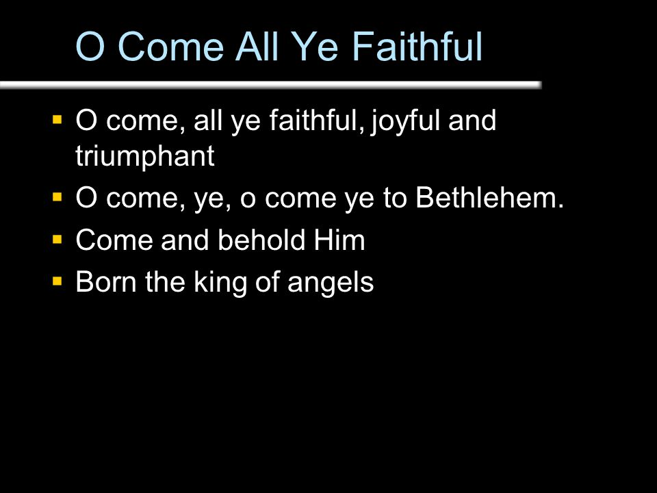 O Come All Ye Faithful  O come, all ye faithful, joyful and triumphant  O come, ye, o come ye to Bethlehem.